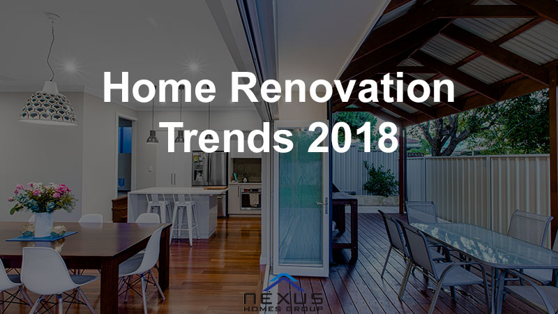 home renovation trends of 2018 for perth and beyond nexus homes